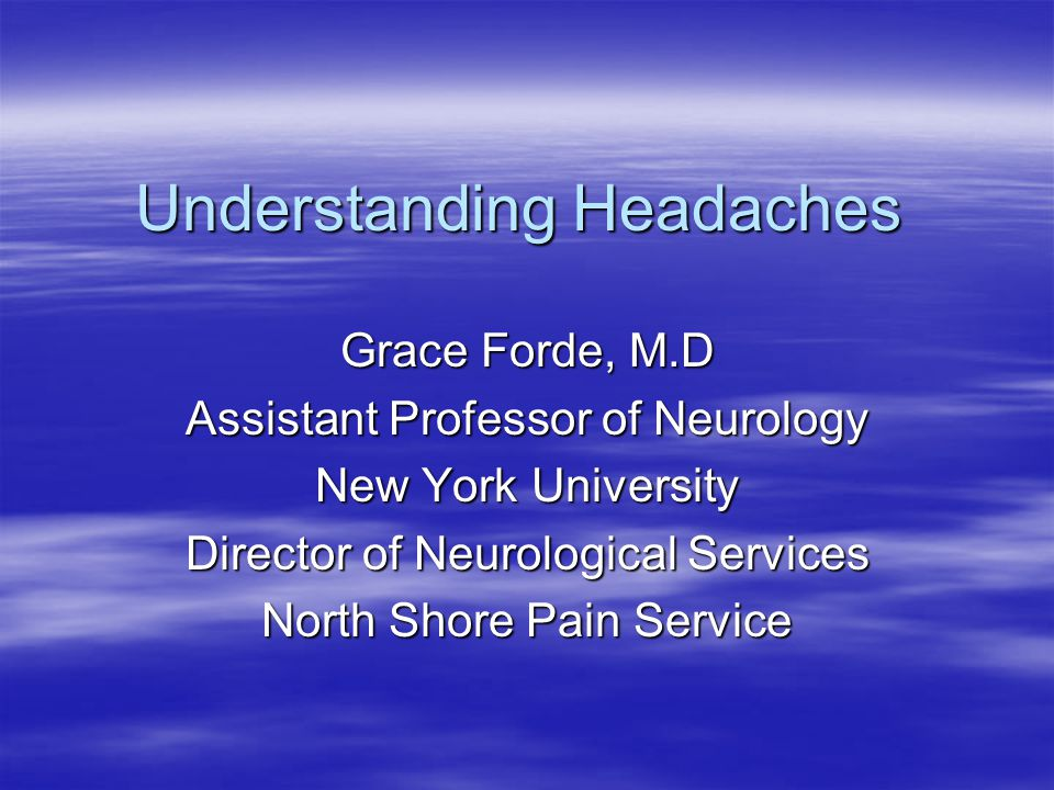 Understanding Headaches Grace Forde, M.D Assistant Professor of Neurology New York University Director of Neurological Services North Shore Pain Service