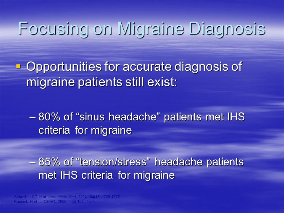 Focusing on Migraine Diagnosis  Opportunities for accurate diagnosis of migraine patients still exist: –80% of sinus headache patients met IHS criteria for migraine –85% of tension/stress headache patients met IHS criteria for migraine Schreiber CP et al.