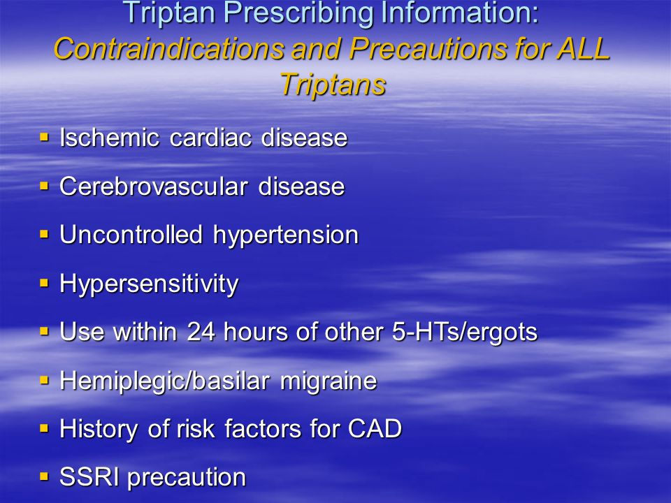 Triptan Prescribing Information: Contraindications and Precautions for ALL Triptans  Ischemic cardiac disease  Cerebrovascular disease  Uncontrolled hypertension  Hypersensitivity  Use within 24 hours of other 5-HTs/ergots  Hemiplegic/basilar migraine  History of risk factors for CAD  SSRI precaution