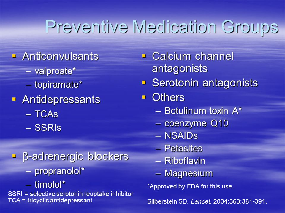 Preventive Medication Groups Preventive Medication Groups  Anticonvulsants –valproate* –topiramate*  Antidepressants –TCAs –SSRIs  β-adrenergic blockers –propranolol* –timolol*  Calcium channel antagonists  Serotonin antagonists  Others –Botulinum toxin A* –coenzyme Q10 –NSAIDs –Petasites –Riboflavin –Magnesium Silberstein SD.