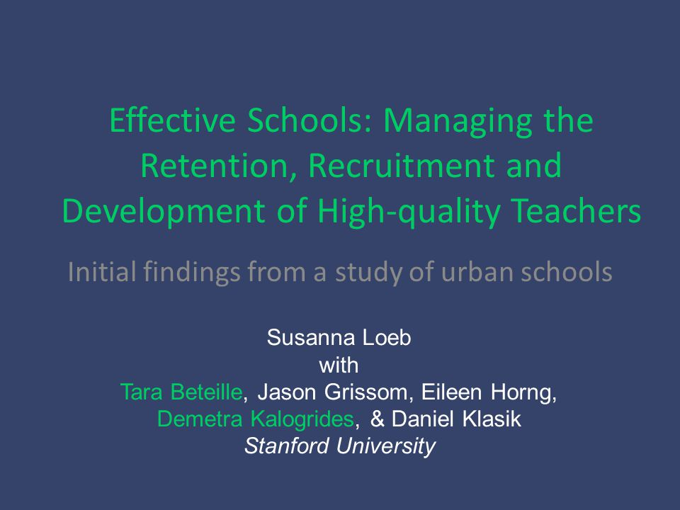 Effective Schools: Managing the Retention, Recruitment and Development of High-quality Teachers Initial findings from a study of urban schools Susanna Loeb with Tara Beteille, Jason Grissom, Eileen Horng, Demetra Kalogrides, & Daniel Klasik Stanford University