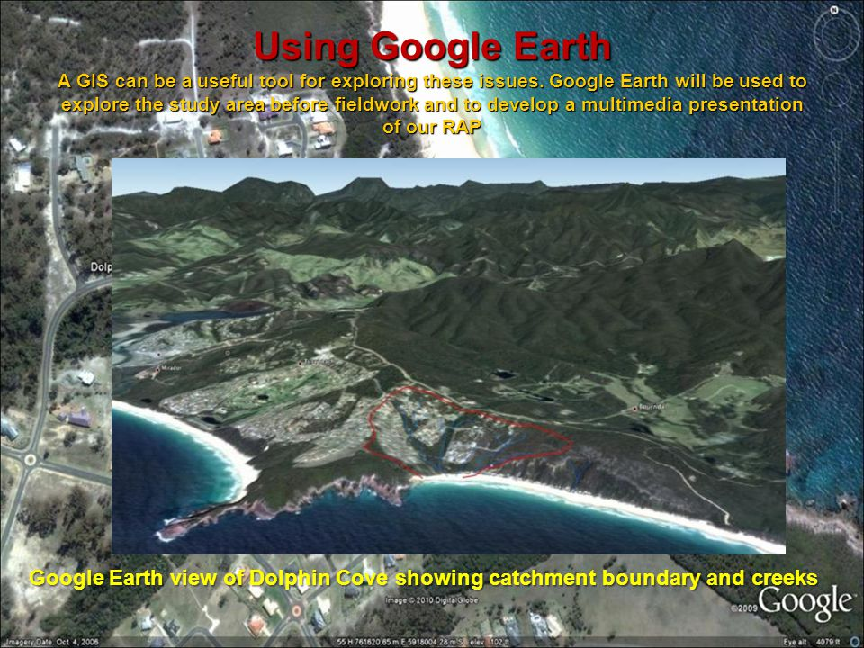 Using Google Earth A GIS can be a useful tool for exploring these issues. Google Earth will be used to explore the study area before fieldwork and to