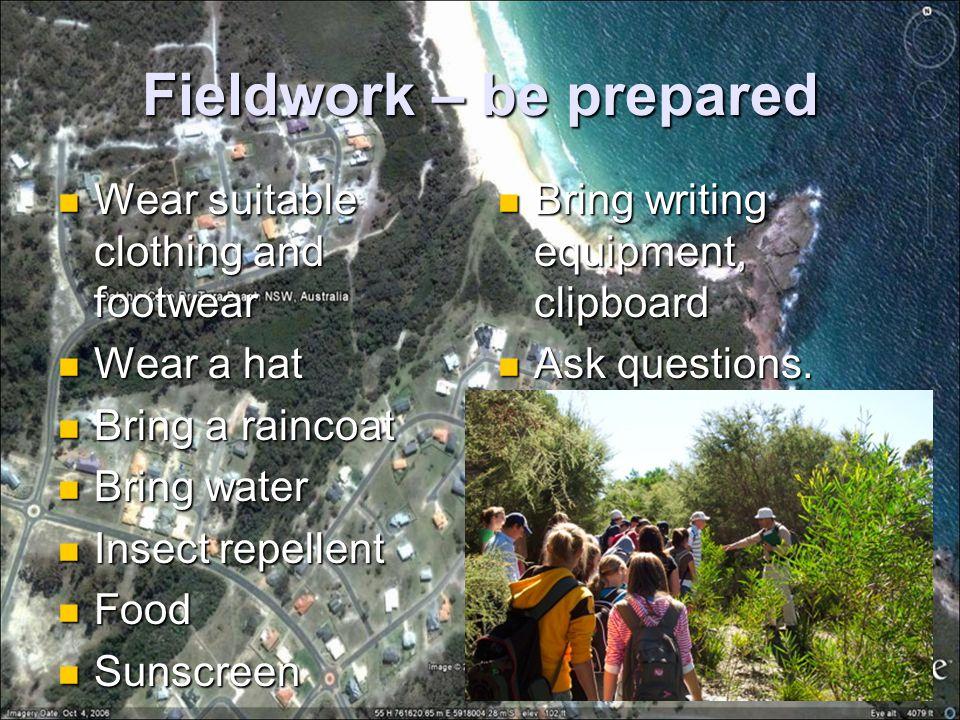Fieldwork – be prepared Wear suitable clothing and footwear Wear suitable clothing and footwear Wear a hat Wear a hat Bring a raincoat Bring a raincoa
