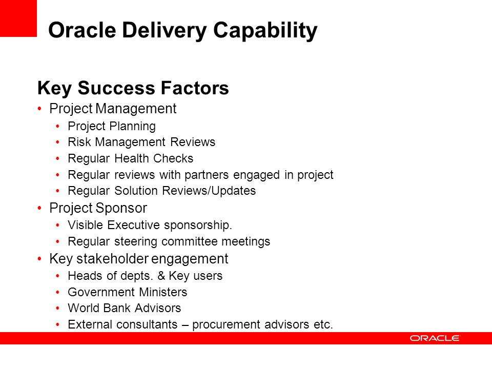 Oracle Delivery Capability Key Success Factors Project Management Project Planning Risk Management Reviews Regular Health Checks Regular reviews with partners engaged in project Regular Solution Reviews/Updates Project Sponsor Visible Executive sponsorship.