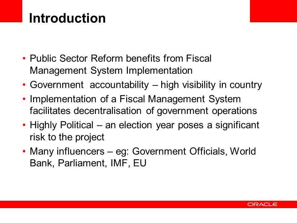 Introduction Public Sector Reform benefits from Fiscal Management System Implementation Government accountability – high visibility in country Implementation of a Fiscal Management System facilitates decentralisation of government operations Highly Political – an election year poses a significant risk to the project Many influencers – eg: Government Officials, World Bank, Parliament, IMF, EU