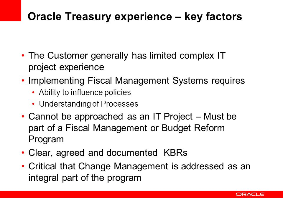 Oracle Treasury experience – key factors The Customer generally has limited complex IT project experience Implementing Fiscal Management Systems requires Ability to influence policies Understanding of Processes Cannot be approached as an IT Project – Must be part of a Fiscal Management or Budget Reform Program Clear, agreed and documented KBRs Critical that Change Management is addressed as an integral part of the program