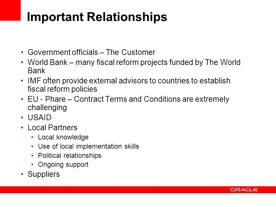 Important Relationships Government officials – The Customer World Bank – many fiscal reform projects funded by The World Bank IMF often provide external advisors to countries to establish fiscal reform policies EU - Phare – Contract Terms and Conditions are extremely challenging USAID Local Partners Local knowledge Use of local implementation skills Political relationships Ongoing support Suppliers