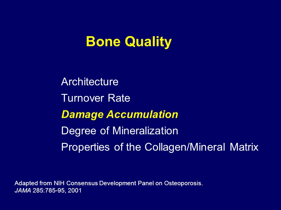 Bone Quality Adapted from NIH Consensus Development Panel on Osteoporosis. JAMA 285:785-95, 2001 Architecture Turnover Rate Damage Accumulation Degree
