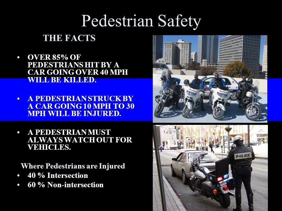 Pedestrian Safety THE FACTS OVER 85% OF PEDESTRIANS HIT BY A CAR GOING OVER 40 MPH WILL BE KILLED.