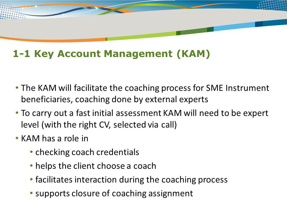 1-1 Key Account Management (KAM) ` The KAM will facilitate the coaching process for SME Instrument beneficiaries, coaching done by external experts To
