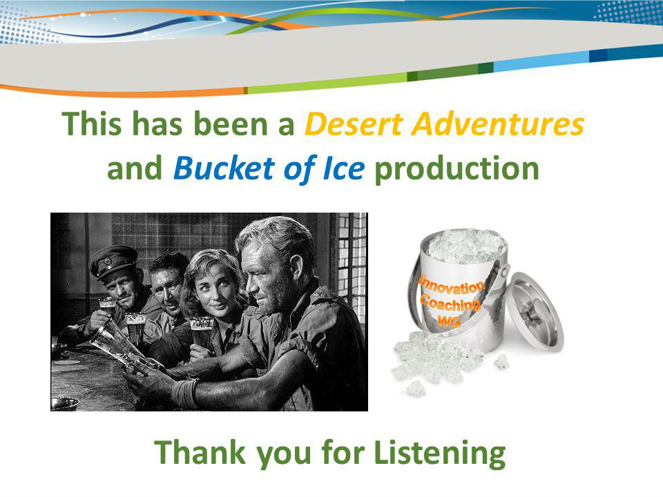 This has been a Desert Adventures and Bucket of Ice production Thank you for Listening