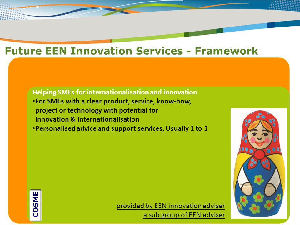 Future EEN Innovation Services - Framework ` Helping SMEs for internationalisation and innovation For SMEs with a clear product, service, know-how, pr