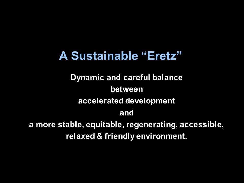 A Sustainable Eretz Dynamic and careful balance between accelerated development and a more stable, equitable, regenerating, accessible, relaxed & friendly environment.