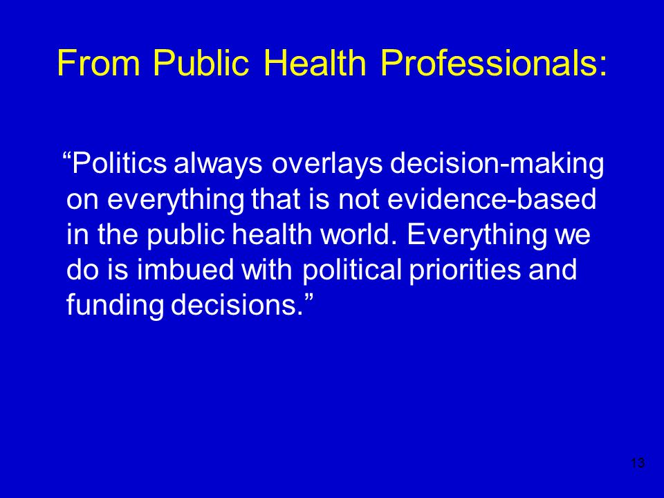 13 From Public Health Professionals: Politics always overlays decision-making on everything that is not evidence-based in the public health world.