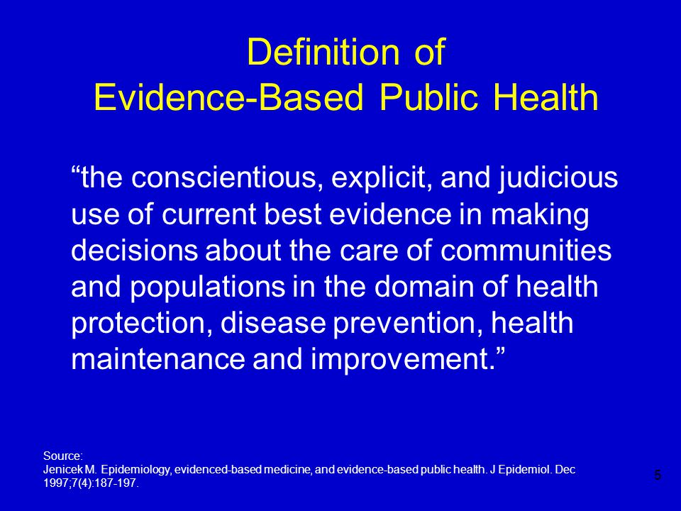 5 Definition of Evidence-Based Public Health the conscientious, explicit, and judicious use of current best evidence in making decisions about the care of communities and populations in the domain of health protection, disease prevention, health maintenance and improvement. Source: Jenicek M.