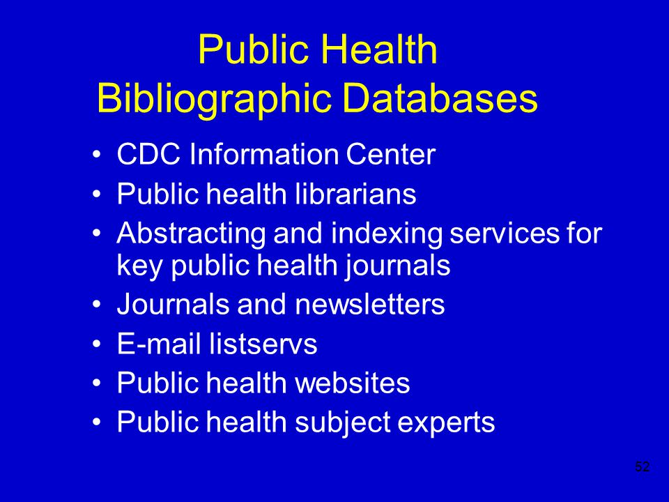 52 Public Health Bibliographic Databases CDC Information Center Public health librarians Abstracting and indexing services for key public health journals Journals and newsletters E-mail listservs Public health websites Public health subject experts