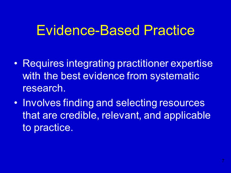 7 Evidence-Based Practice Requires integrating practitioner expertise with the best evidence from systematic research.