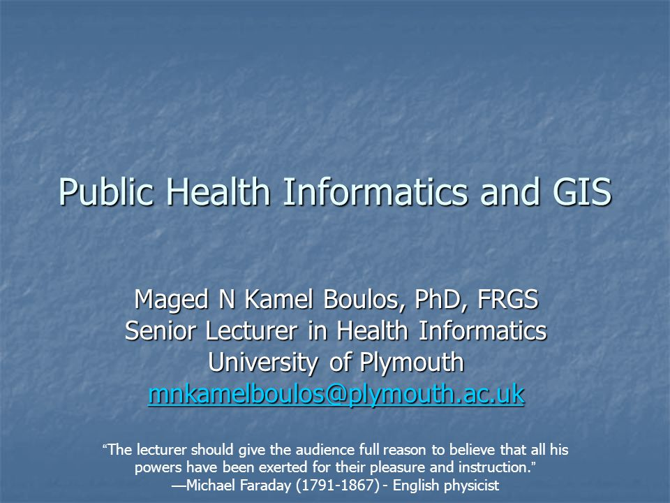 Public Health Informatics and GIS Maged N Kamel Boulos, PhD, FRGS Senior Lecturer in Health Informatics University of Plymouth mnkamelboulos@plymouth.