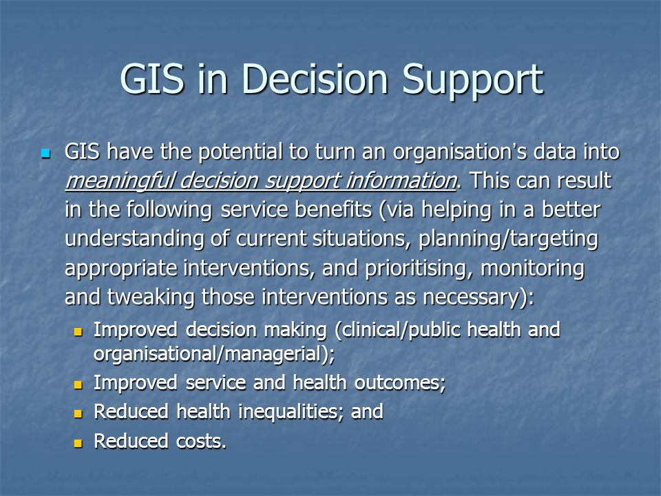 GIS in Decision Support GIS have the potential to turn an organisation ' s data into meaningful decision support information. This can result in the f
