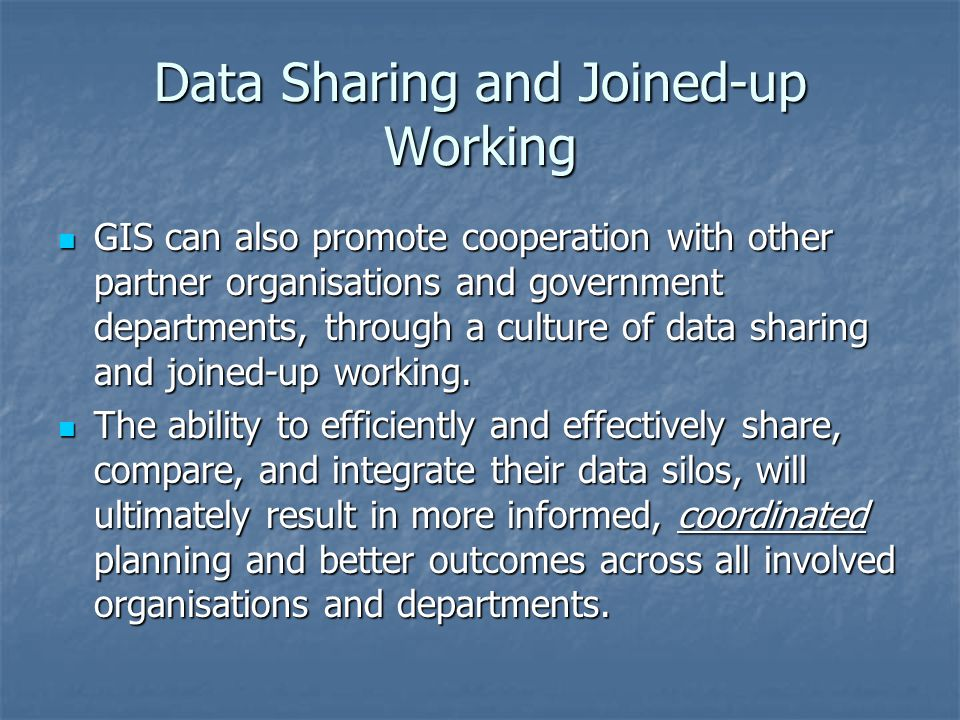 Data Sharing and Joined-up Working GIS can also promote cooperation with other partner organisations and government departments, through a culture of