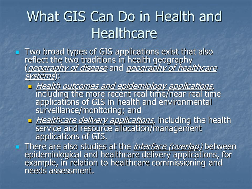 What GIS Can Do in Health and Healthcare Two broad types of GIS applications exist that also reflect the two traditions in health geography (geography