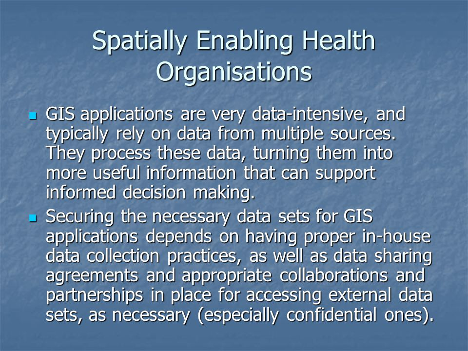 Spatially Enabling Health Organisations GIS applications are very data-intensive, and typically rely on data from multiple sources. They process these