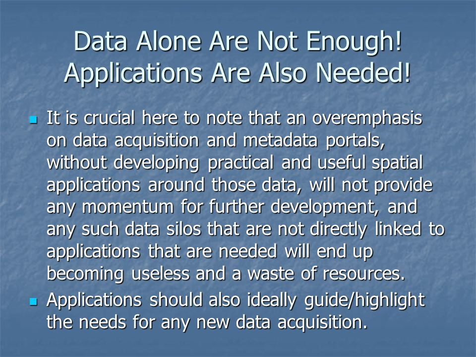 Data Alone Are Not Enough! Applications Are Also Needed! It is crucial here to note that an overemphasis on data acquisition and metadata portals, wit