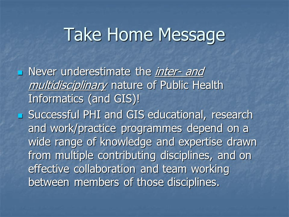 Take Home Message Never underestimate the inter- and multidisciplinary nature of Public Health Informatics (and GIS)! Never underestimate the inter- a