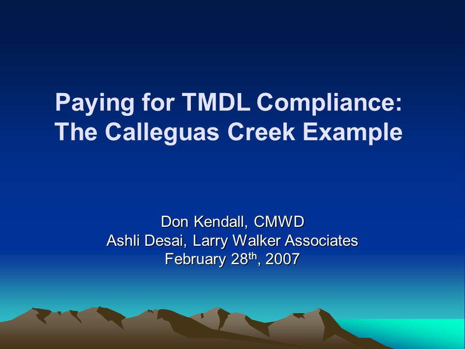 Paying for TMDL Compliance: The Calleguas Creek Example Don Kendall, CMWD Ashli Desai, Larry Walker Associates February 28 th, 2007