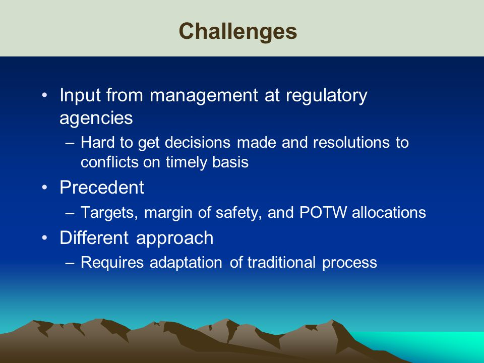 Challenges Input from management at regulatory agencies –Hard to get decisions made and resolutions to conflicts on timely basis Precedent –Targets, margin of safety, and POTW allocations Different approach –Requires adaptation of traditional process