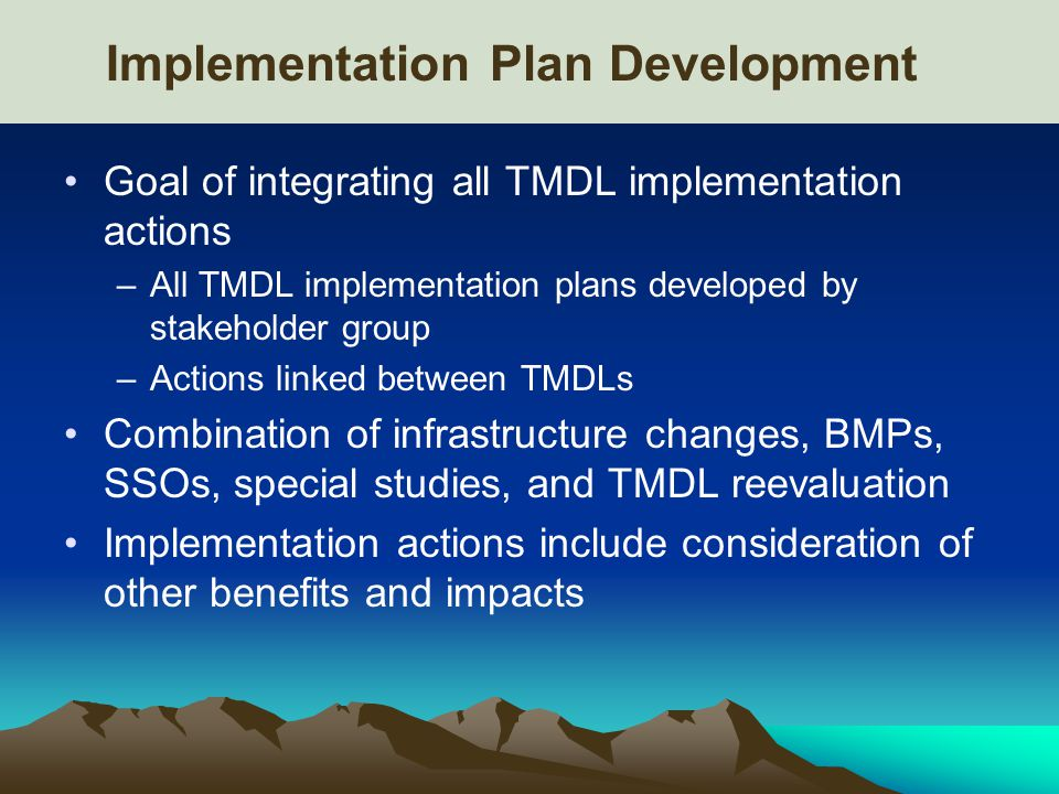 Implementation Plan Development Goal of integrating all TMDL implementation actions –All TMDL implementation plans developed by stakeholder group –Actions linked between TMDLs Combination of infrastructure changes, BMPs, SSOs, special studies, and TMDL reevaluation Implementation actions include consideration of other benefits and impacts