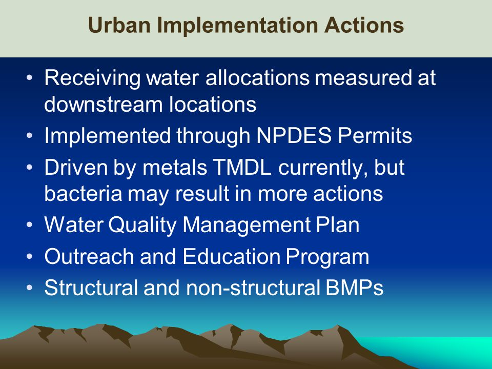 Urban Implementation Actions Receiving water allocations measured at downstream locations Implemented through NPDES Permits Driven by metals TMDL currently, but bacteria may result in more actions Water Quality Management Plan Outreach and Education Program Structural and non-structural BMPs