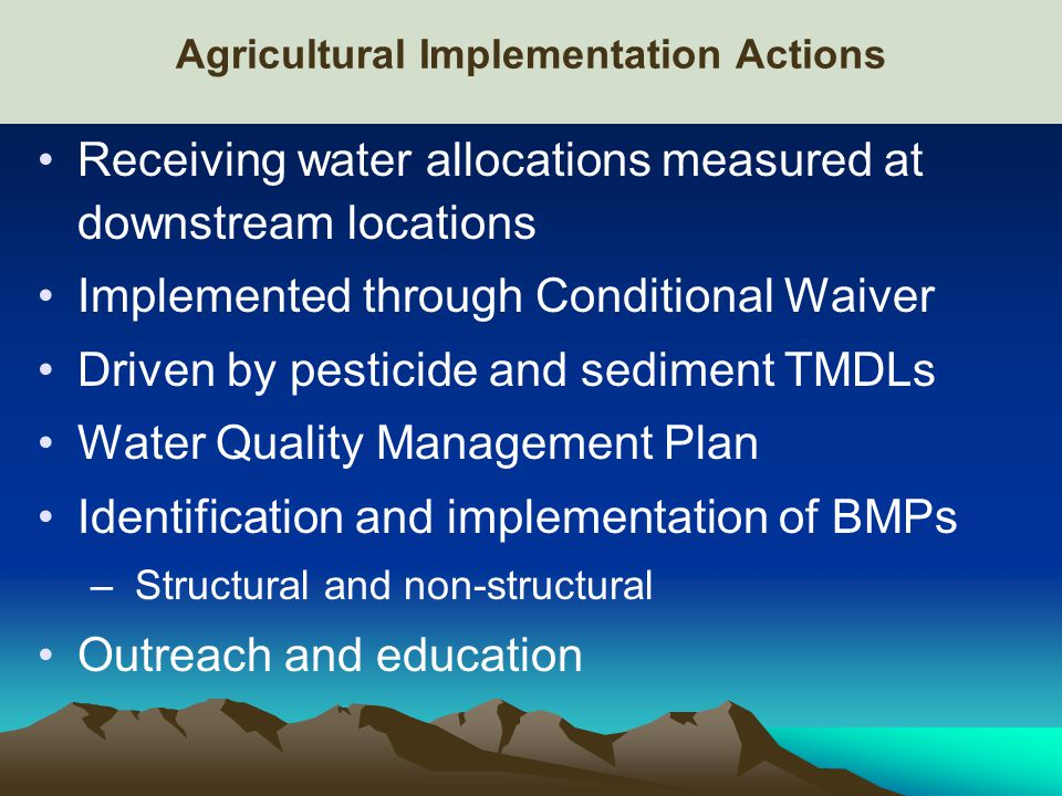 Agricultural Implementation Actions Receiving water allocations measured at downstream locations Implemented through Conditional Waiver Driven by pesticide and sediment TMDLs Water Quality Management Plan Identification and implementation of BMPs – Structural and non-structural Outreach and education