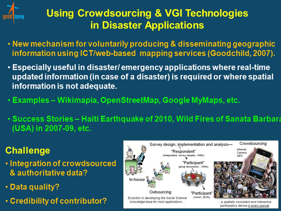 Using Crowdsourcing & VGI Technologies in Disaster Applications Challenge New mechanism for voluntarily producing & disseminating geographic information using ICT/web-based mapping services (Goodchild, 2007).