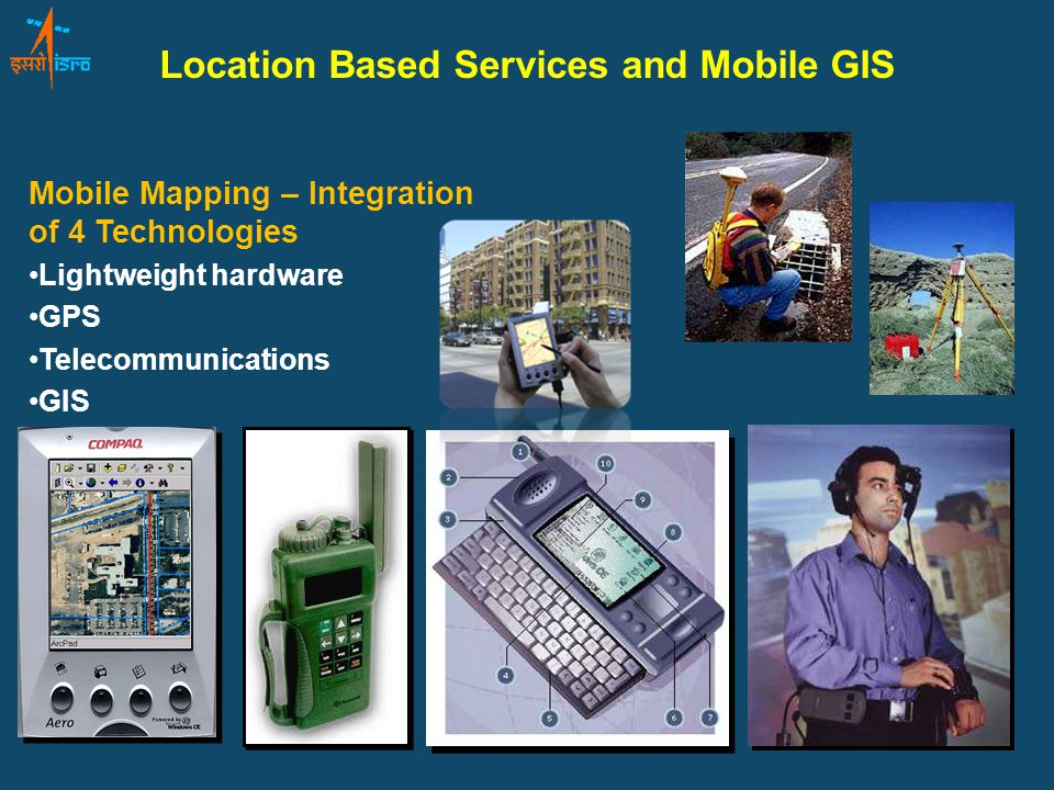 Location Based Services and Mobile GIS Mobile Mapping – Integration of 4 Technologies Lightweight hardware GPS Telecommunications GIS