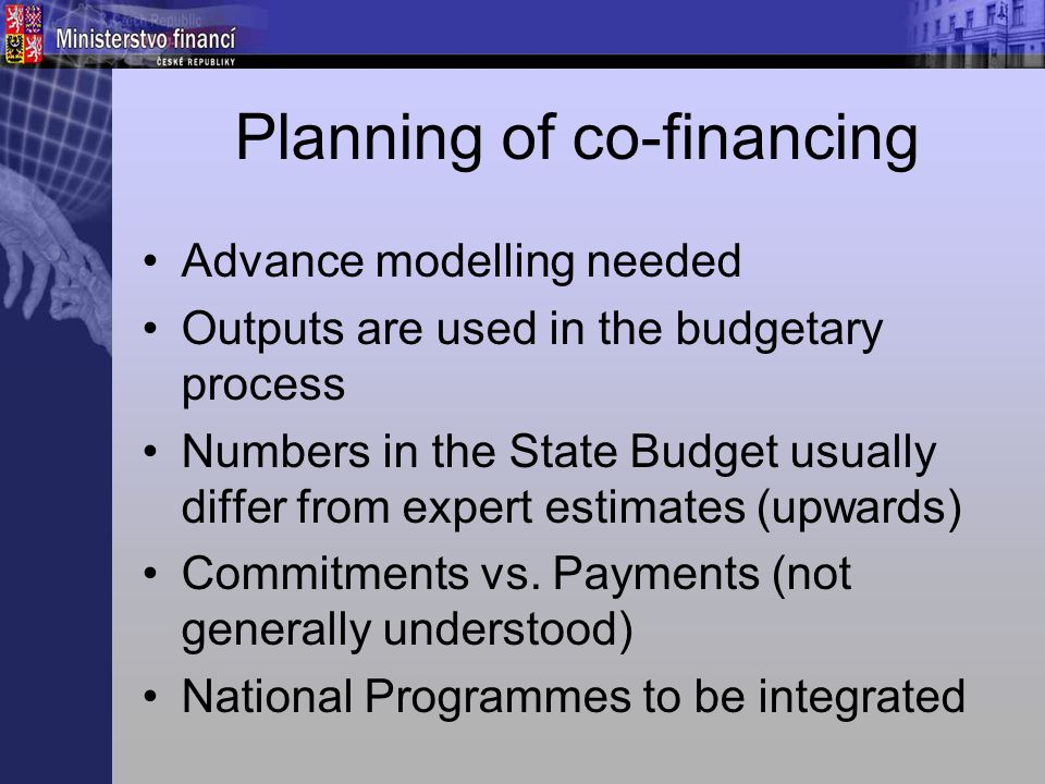 Planning of co-financing Advance modelling needed Outputs are used in the budgetary process Numbers in the State Budget usually differ from expert estimates (upwards) Commitments vs.