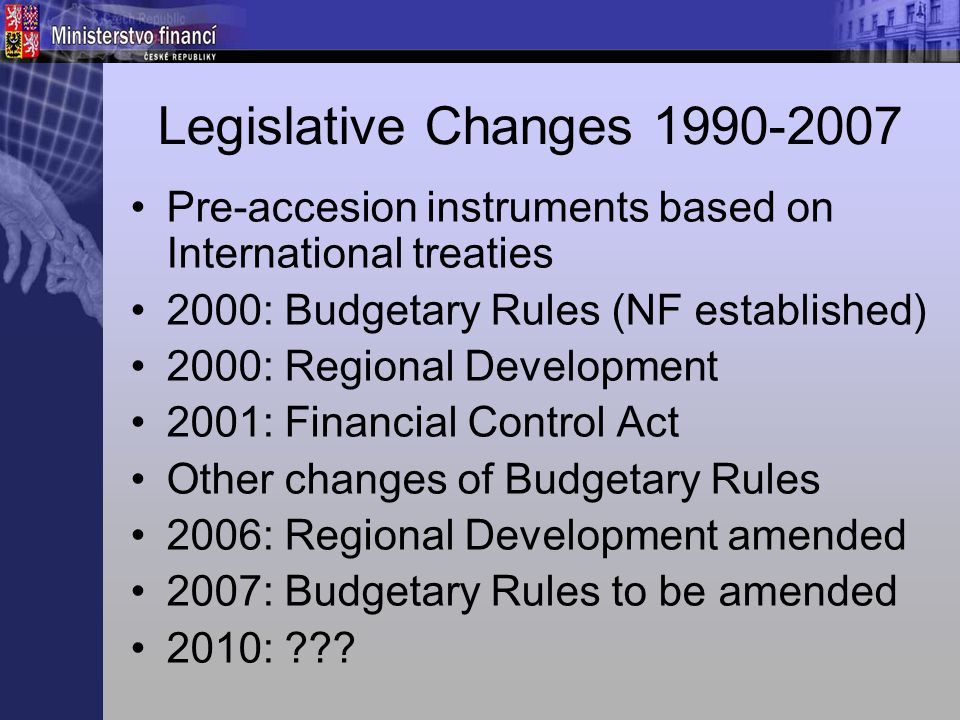 Legislative Changes 1990-2007 Pre-accesion instruments based on International treaties 2000: Budgetary Rules (NF established) 2000: Regional Development 2001: Financial Control Act Other changes of Budgetary Rules 2006: Regional Development amended 2007: Budgetary Rules to be amended 2010: ???