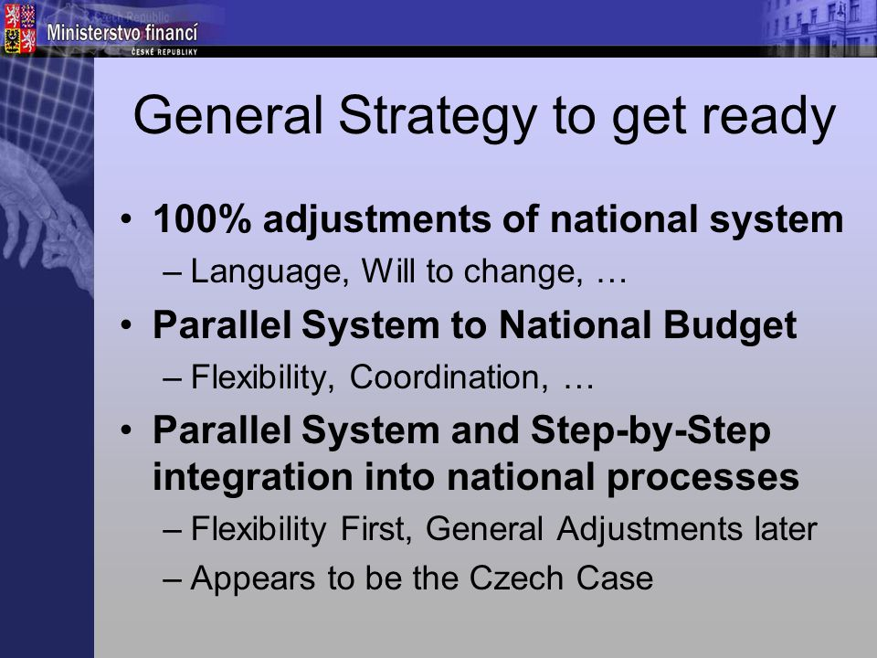 General Strategy to get ready 100% adjustments of national system –Language, Will to change, … Parallel System to National Budget –Flexibility, Coordination, … Parallel System and Step-by-Step integration into national processes –Flexibility First, General Adjustments later –Appears to be the Czech Case