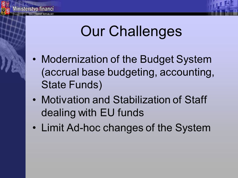 Our Challenges Modernization of the Budget System (accrual base budgeting, accounting, State Funds) Motivation and Stabilization of Staff dealing with EU funds Limit Ad-hoc changes of the System