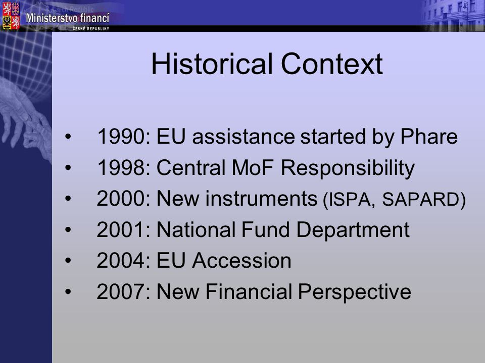 Historical Context 1990: EU assistance started by Phare 1998: Central MoF Responsibility 2000: New instruments (ISPA, SAPARD) 2001: National Fund Department 2004: EU Accession 2007: New Financial Perspective
