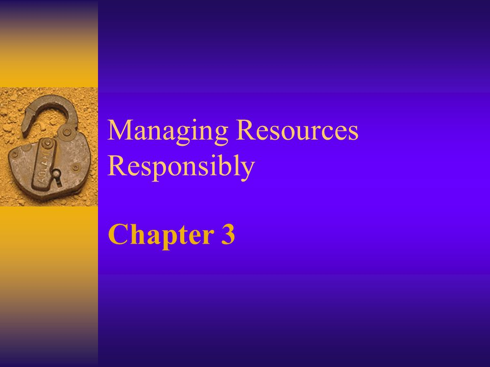 Managing Resources Responsibly Chapter 3