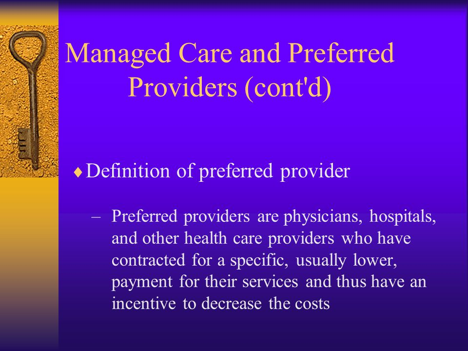  Definition of preferred provider –Preferred providers are physicians, hospitals, and other health care providers who have contracted for a specific, usually lower, payment for their services and thus have an incentive to decrease the costs Managed Care and Preferred Providers (cont d)