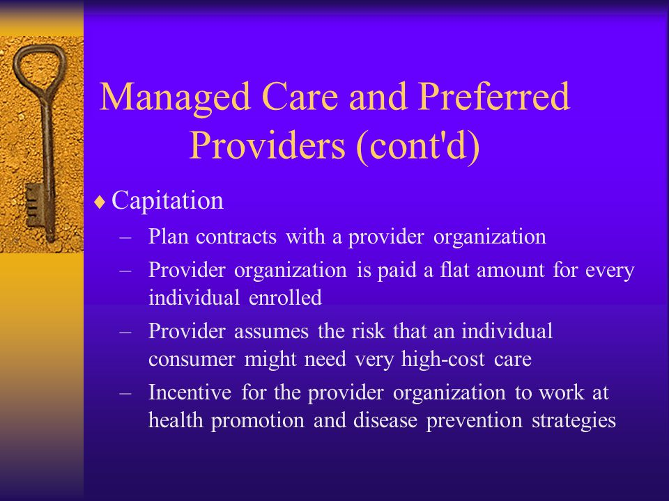  Capitation –Plan contracts with a provider organization –Provider organization is paid a flat amount for every individual enrolled –Provider assumes the risk that an individual consumer might need very high-cost care –Incentive for the provider organization to work at health promotion and disease prevention strategies Managed Care and Preferred Providers (cont d)