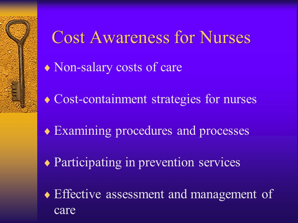  Non-salary costs of care  Cost-containment strategies for nurses  Examining procedures and processes  Participating in prevention services  Effective assessment and management of care Cost Awareness for Nurses