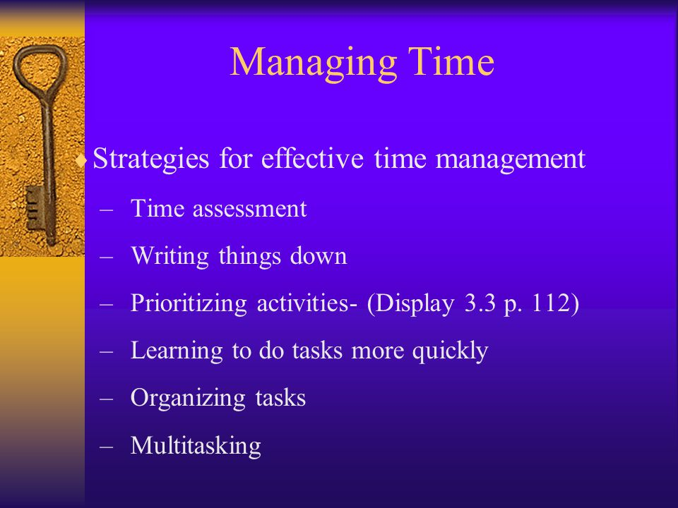 Managing Time  Strategies for effective time management –Time assessment –Writing things down –Prioritizing activities- (Display 3.3 p.