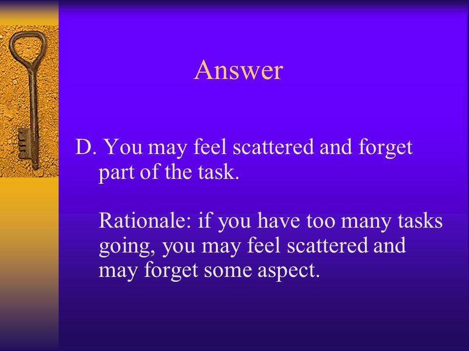 Answer D. You may feel scattered and forget part of the task.