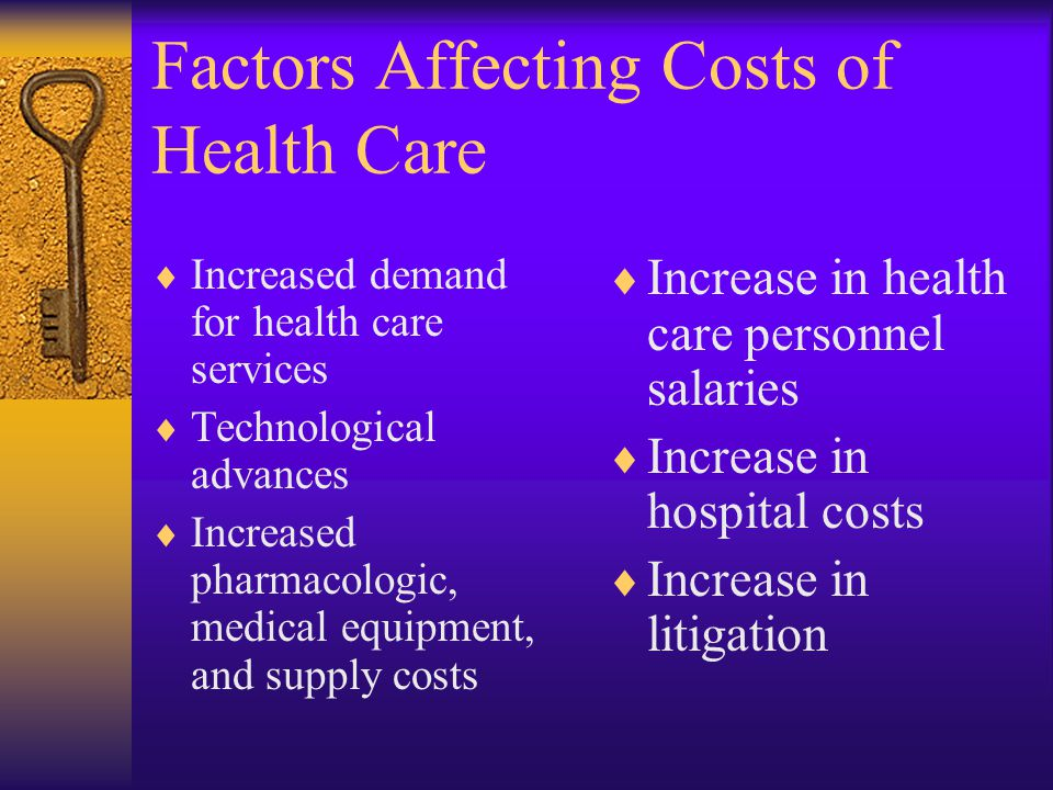  Increased demand for health care services  Technological advances  Increased pharmacologic, medical equipment, and supply costs  Increase in health care personnel salaries  Increase in hospital costs  Increase in litigation