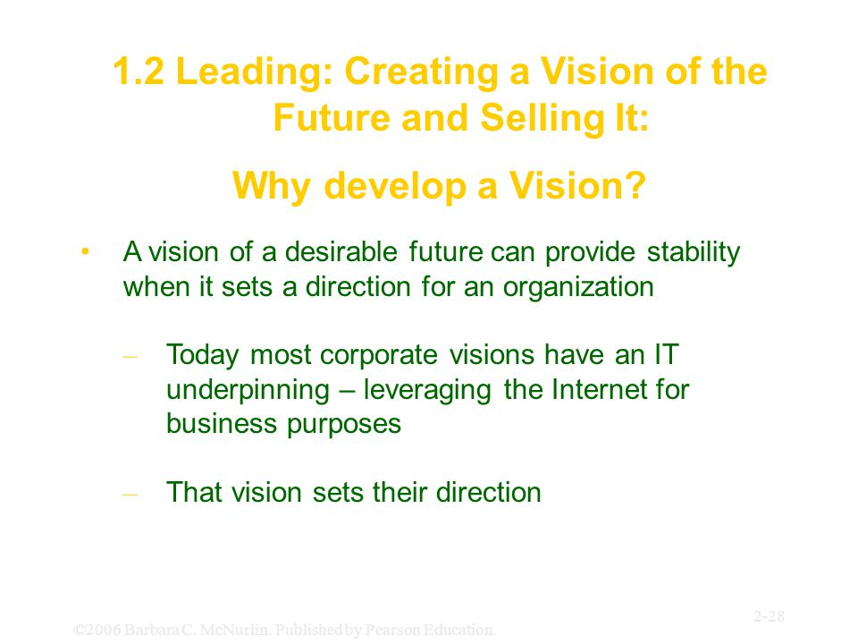 ©2006 Barbara C. McNurlin. Published by Pearson Education. 2-28 1.2 Leading: Creating a Vision of the Future and Selling It: Why develop a Vision? A v