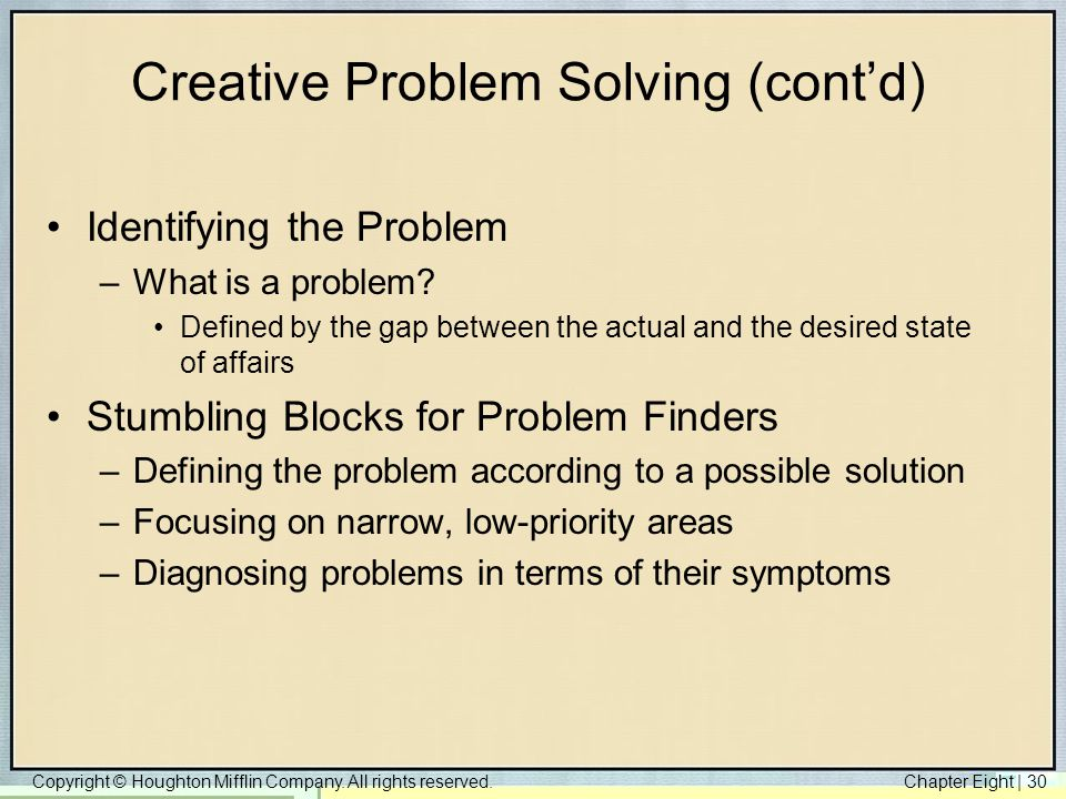 Copyright © Houghton Mifflin Company. All rights reserved.Chapter Eight   30 Creative Problem Solving (cont'd) Identifying the Problem –What is a prob