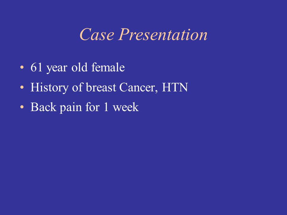 61 year old female History of breast Cancer, HTN Back pain for 1 week Case Presentation